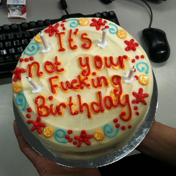 it's not your fucking birthday